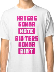 HATERS GONNA HATE, AIN'TERS GONNA AIN'T (Stylized, Pink/White) Classic T-Shirt