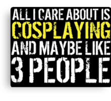Humorous 'All I Care About Is Cosplaying And Maybe Like 3 People' Tshirt, Accessories and Gifts Canvas Print