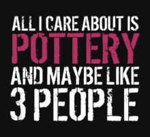 Humorous 'All I Care About Is Pottery And Maybe Like 3 People' Tshirt, Accessories and Gifts by Albany Retro