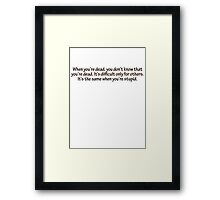 When you're dead, you don't know that you're dead. It's difficult only for others. It's the same when you're stupid. Framed Print