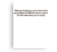 When you're dead, you don't know that you're dead. It's difficult only for others. It's the same when you're stupid. Metal Print