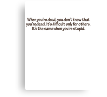 When you're dead, you don't know that you're dead. It's difficult only for others. It's the same when you're stupid. Canvas Print