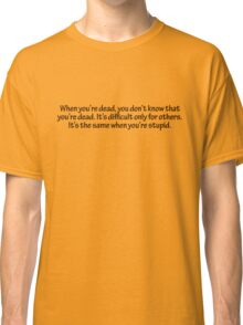 When you're dead, you don't know that you're dead. It's difficult only for others. It's the same when you're stupid. Classic T-Shirt