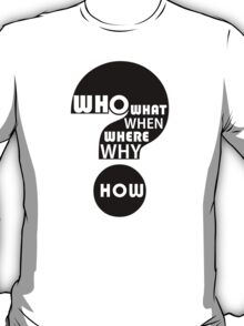 Who, What, When, Where, Why, and How? T-Shirt