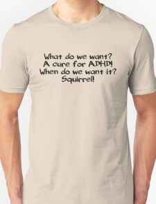 What do we want? A cure for ADHD! When do we want it? Squirrel! T-Shirt