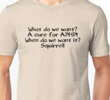 What do we want? A cure for ADHD! When do we want it? Squirrel! Unisex T-Shirt