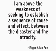 I am above the weakness of seeking to establish a sequence of cause and effect, between the disaster and the atrocity. by Quotr
