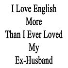 I Love English More Than I Ever Loved My Ex-Husband  by supernova23
