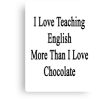 I Love Teaching English More Than I Love Chocolate  Canvas Print