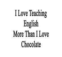 I Love Teaching English More Than I Love Chocolate  Photographic Print