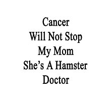 Cancer Will Not Stop My Mom She's A Hamster Doctor  Photographic Print