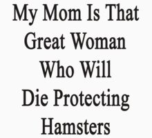 My Mom Is That Great Woman Who Will Die Protecting Hamsters  by supernova23