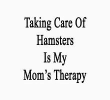 Taking Care Of Hamsters Is My Mom's Therapy  Unisex T-Shirt