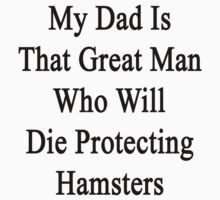 My Dad Is That Great Man Who Will Die Protecting Hamsters  by supernova23