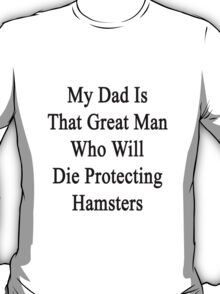 My Dad Is That Great Man Who Will Die Protecting Hamsters  T-Shirt