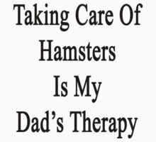 Taking Care Of Hamsters Is My Dad's Therapy  by supernova23