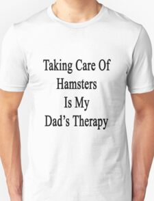 Taking Care Of Hamsters Is My Dad's Therapy  Unisex T-Shirt