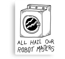 All hail our robot masters - washing mashine Canvas Print
