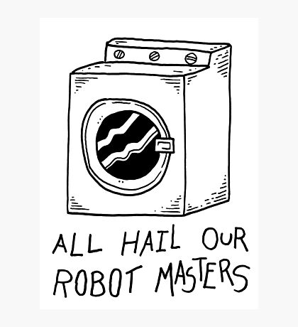 All hail our robot masters - washing mashine Photographic Print