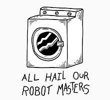 All hail our robot masters - washing mashine T-Shirt