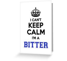 I cant keep calm Im a BITTER Greeting Card
