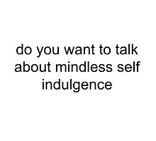 Do You Want To Talk About Mindless Self Indulgence? by Quinn Baker