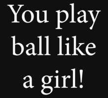You Play Ball Like a Girl! Baby Tee