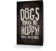 Dogs Make Me Happy! People, Not So Much.  Greeting Card