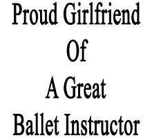 Proud Girlfriend Of A Great Ballet Instructor  by supernova23