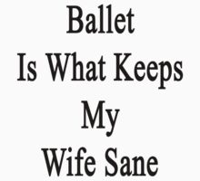 Ballet Is What Keeps My Wife Sane  by supernova23