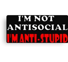 I'm Not Antisocial I'm Anti-Stupid Canvas Print