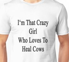 I'm That Crazy Girl Who Loves To Heal Cows  Unisex T-Shirt