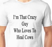 I'm That Crazy Guy Who Loves To Heal Cows  Unisex T-Shirt
