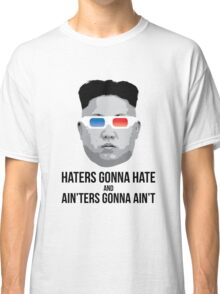 Kim Jong Un - Haters Gonna Hate Classic T-Shirt