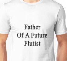 Father Of A Future Flutist  Unisex T-Shirt