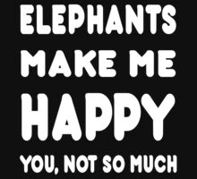 Elephants Make Me Happy You, Not So Much - Tshirts & Hoodies! by Awesome Arts