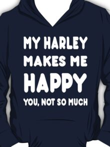 My Harley Makes Me Happy You, Not So Much - Tshirts & Hoodies! T-Shirt