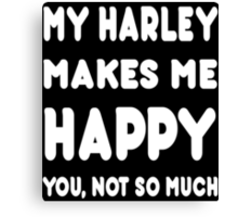 My Harley Makes Me Happy You, Not So Much - Tshirts & Hoodies! Canvas Print