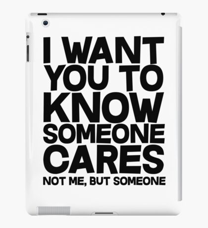 I want you to know someone cares, not me but someone iPad Case/Skin