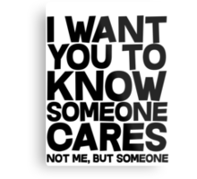 I want you to know someone cares, not me but someone Metal Print