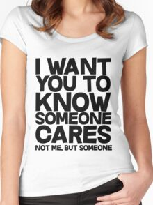 I want you to know someone cares, not me but someone Women's Fitted Scoop T-Shirt