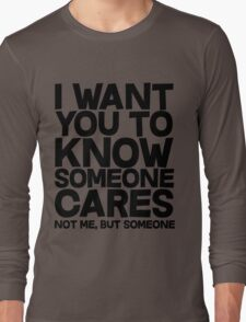 I want you to know someone cares, not me but someone Long Sleeve T-Shirt