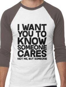 I want you to know someone cares, not me but someone Men's Baseball ¾ T-Shirt
