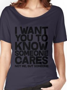 I want you to know someone cares, not me but someone Women's Relaxed Fit T-Shirt