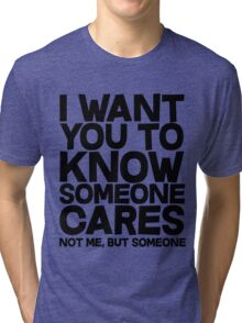 I want you to know someone cares, not me but someone Tri-blend T-Shirt