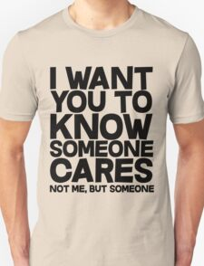 I want you to know someone cares, not me but someone Unisex T-Shirt