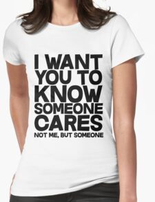 I want you to know someone cares, not me but someone Womens Fitted T-Shirt
