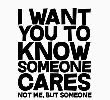 I want you to know someone cares, not me but someone T-Shirt