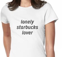 All the Lonely Starbucks Lovers Womens Fitted T-Shirt