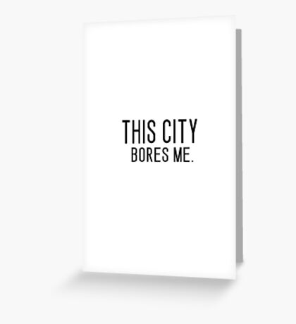 THIS CITY BORES ME. Greeting Card